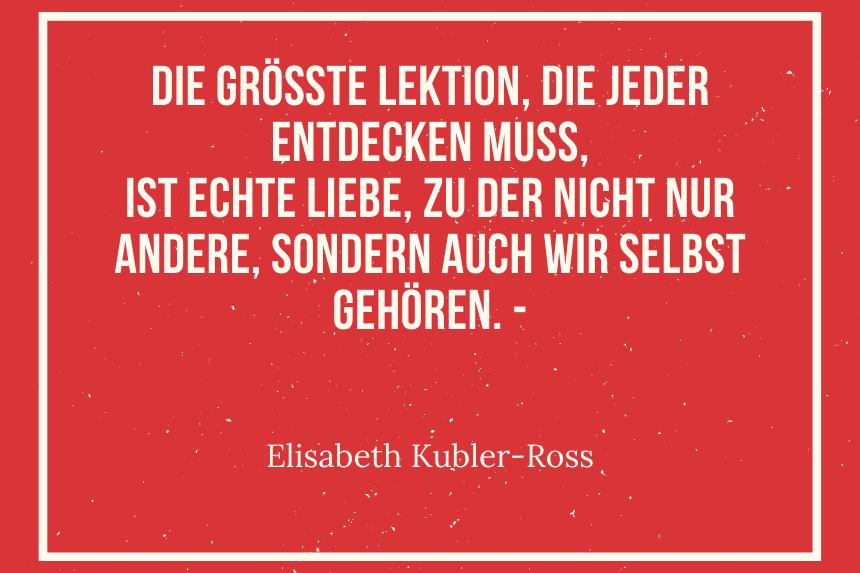 Die größte Lektion, die jeder entdecken muss, ist echte Liebe, zu der nicht nur andere, sondern auch wir selbst gehören. - Elisabeth Kubler-Ross