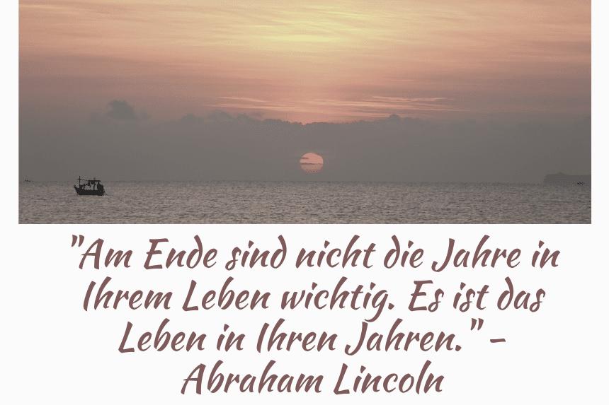 Am Ende sind nicht die Jahre in Ihrem Leben wichtig. Es ist das Leben in Ihren Jahren. - Abraham Lincoln