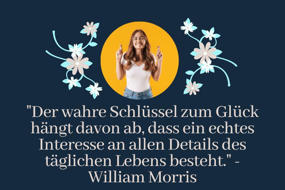 """""""Der wahre Schlüssel zum Glück hängt davon ab, dass ein echtes Interesse an allen Details des täglichen Lebens besteht."""" - William Morris - Das Geheimnis der Weisheiten entdecken"""