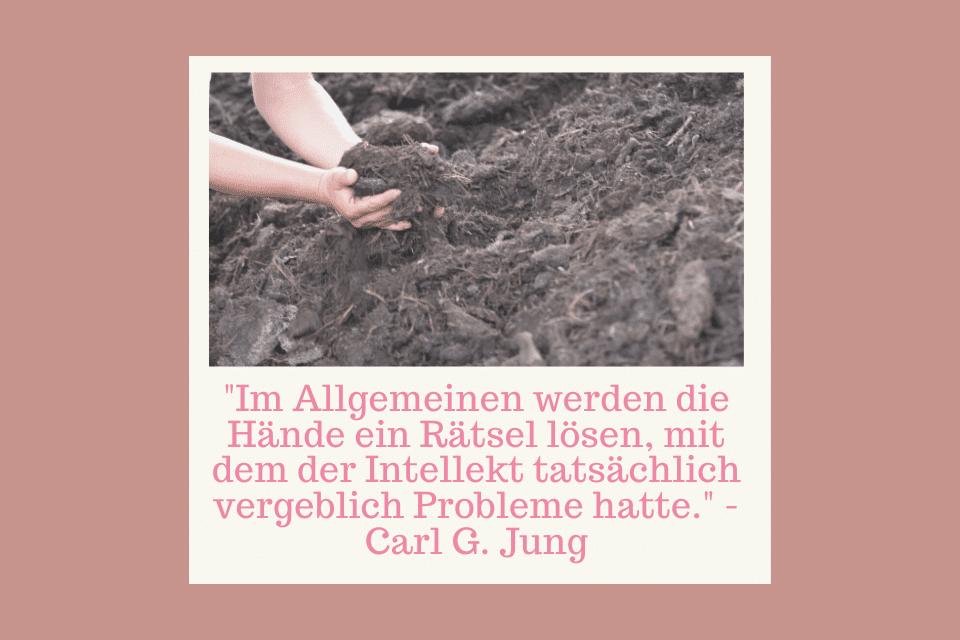 """Hände heben dunkle Erde auf - """"Im Allgemeinen werden die Hände ein Rätsel lösen, mit dem der Intellekt tatsächlich vergeblich Probleme hatte."""" - Carl G. Jung"""