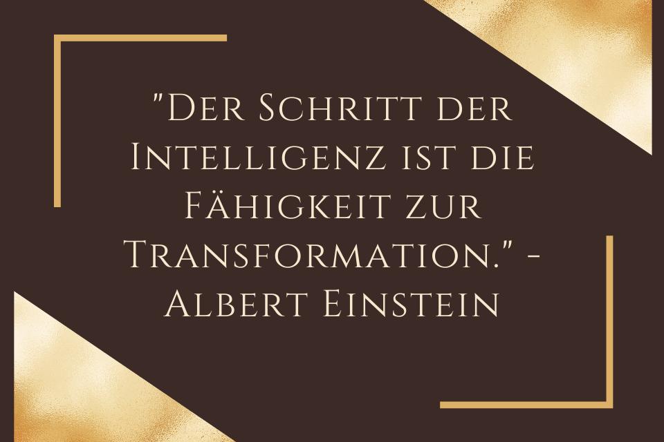 Der Schritt der Intelligenz ist die Fähigkeit zur Transformation. - Albert Einstein