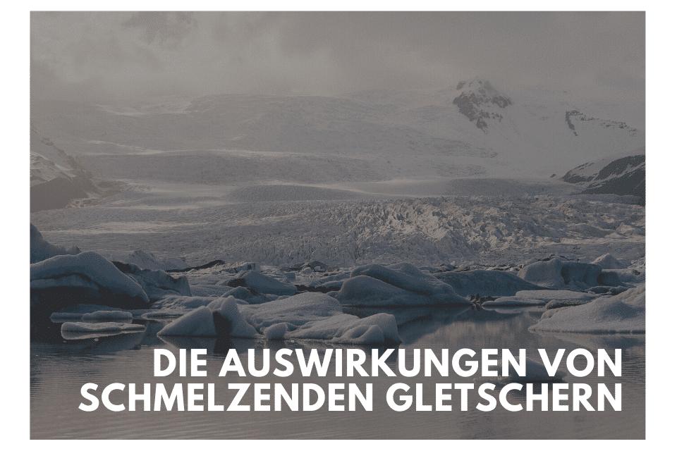 Die Auswirkungen von schmelzenden Gletschern