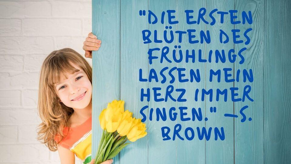 Strahlendes Mädchen Frühling Zitat - Die ersten Blüten des Frühlings lassen mein Herz immer singen. -S. Brown
