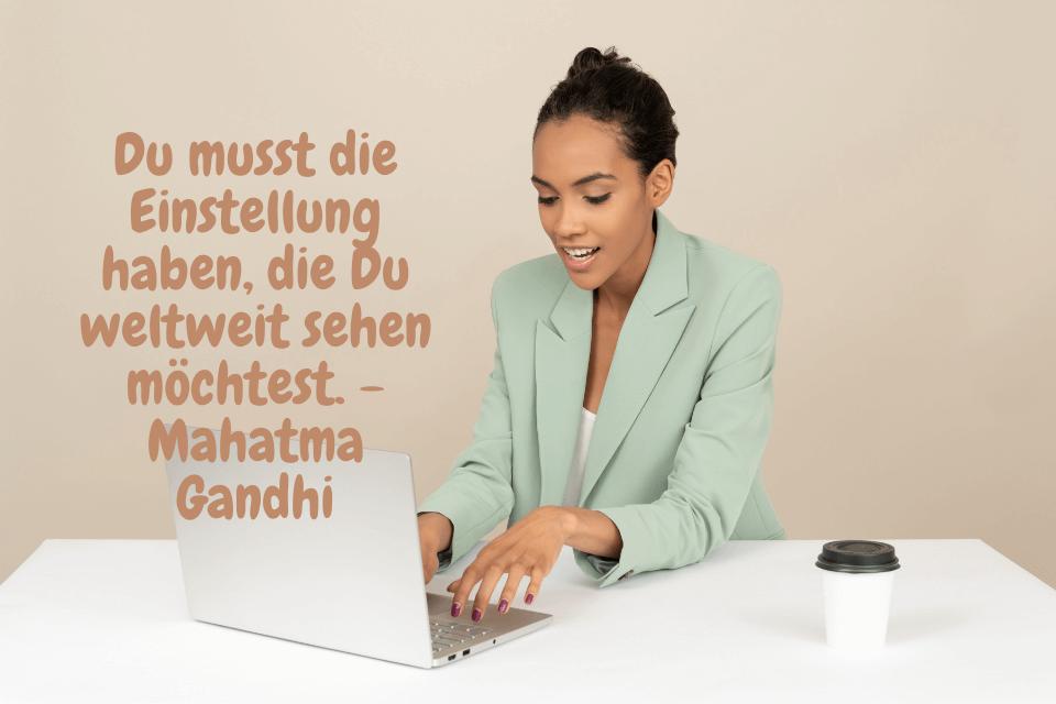 Du musst die Einstellung haben, die Du weltweit sehen möchtest. - Mahatma Gandhi