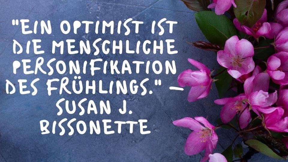 Frühlings Spruch Optimist - Ein Optimist ist die menschliche Personifikation des Frühlings. - Susan J. Bissonette