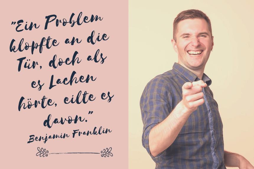 Ein Problem klopfte an die Tür, doch als es Lachen hörte, eilte es davon. Benjamin Franklin