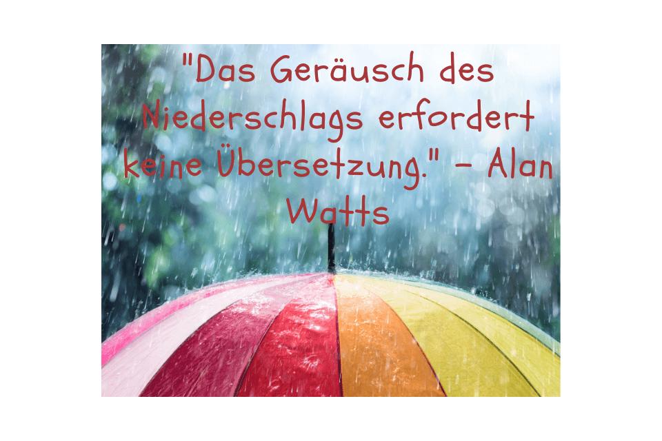 Es tropft viel Regen auf einen bunten Regenschirm mit dem Spruch Das Geräusch des Niederschlags erfordert keine Übersetzung. - Alan Watts