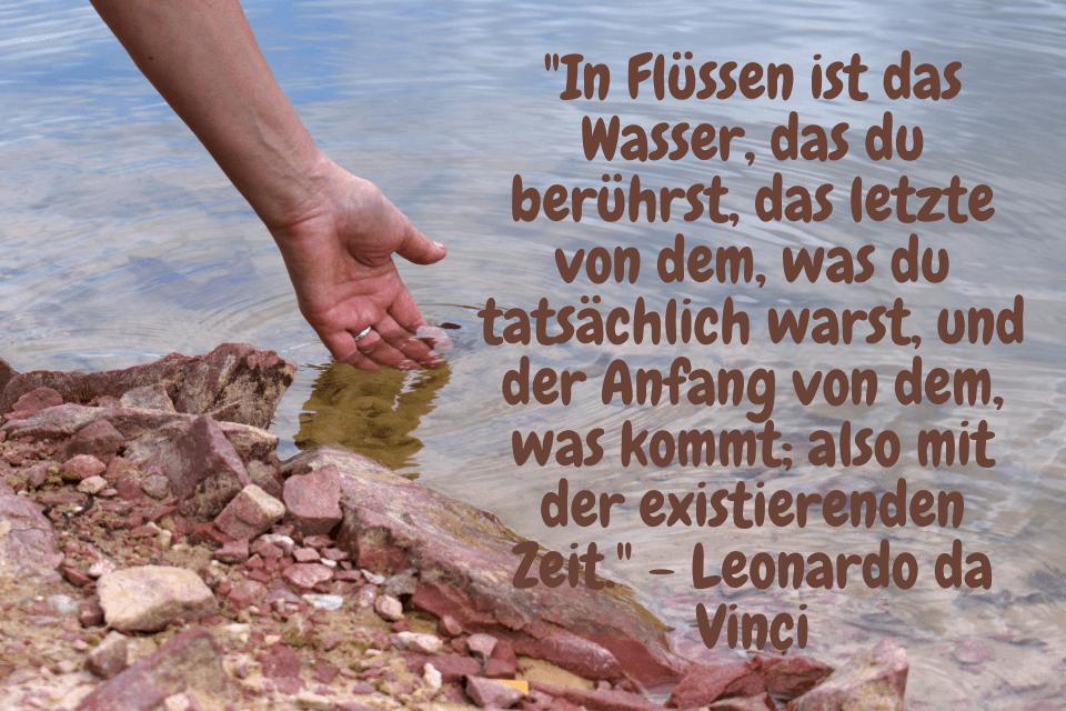Hand im Fluss baden - In Flüssen ist das Wasser, das du berührst, das letzte von dem, was du tatsächlich warst, und der Anfang von dem, was kommt; also mit der existierenden Zeit. - Leonardo da Vinci