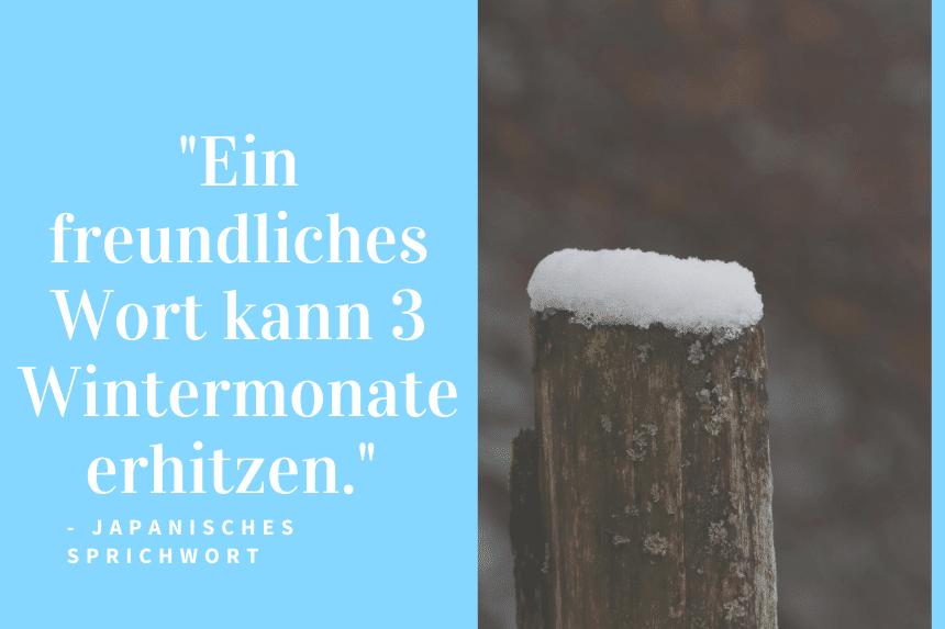 """""""Ein freundliches Wort kann 3 Wintermonate erhitzen."""" - Japanisches Sprichwort"""