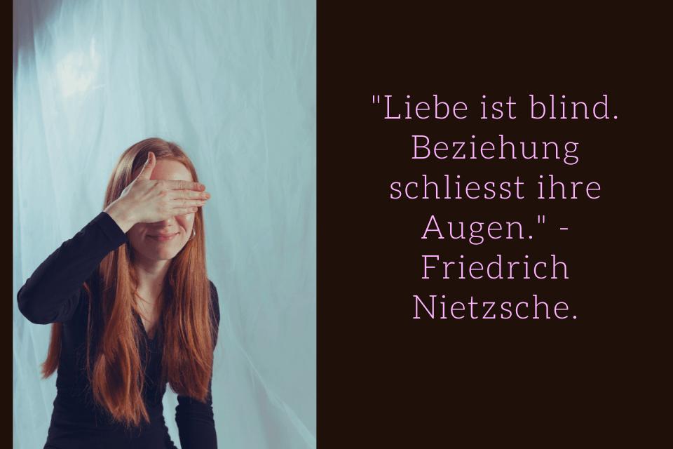 Liebe ist blind. Beziehung schliesst ihre Augen. Friedrich Nietzsche.