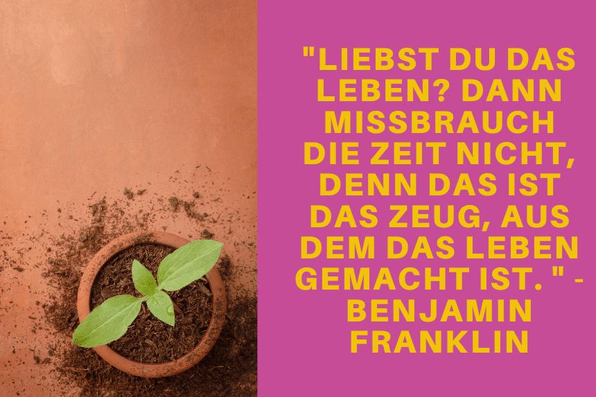 Liebst du das Leben Dann missbrauch die Zeit nicht denn das ist das Zeug aus dem das Leben gemacht ist. Benjamin Franklin