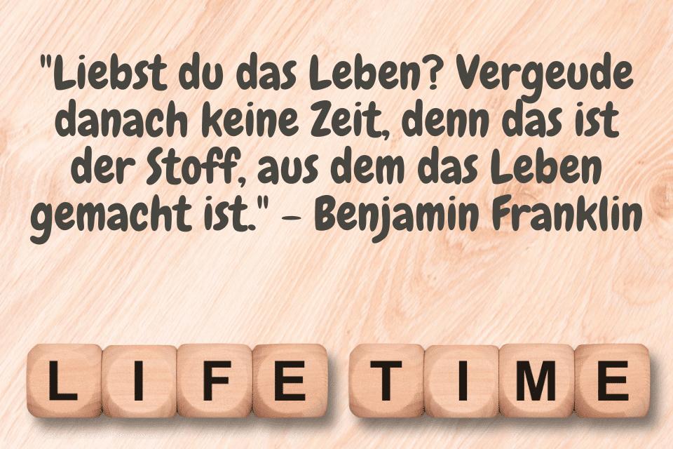 """Life Time """"Liebst du das Leben? Vergeude danach keine Zeit, denn das ist der Stoff, aus dem das Leben gemacht ist."""" - Benjamin Franklin"""