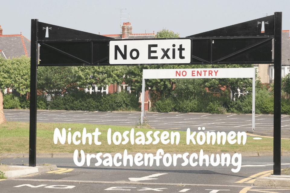 No Exit, no entry - Nicht loslassen können - Ursachenforschung