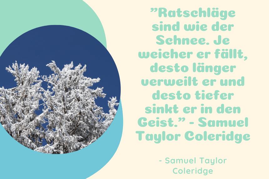 Winter Zitat Ratschläge sind wie der Schnee. Je weicher er fällt, desto länger verweilt er und desto tiefer sinkt er in den Geist. - Samuel Taylor Coleridge