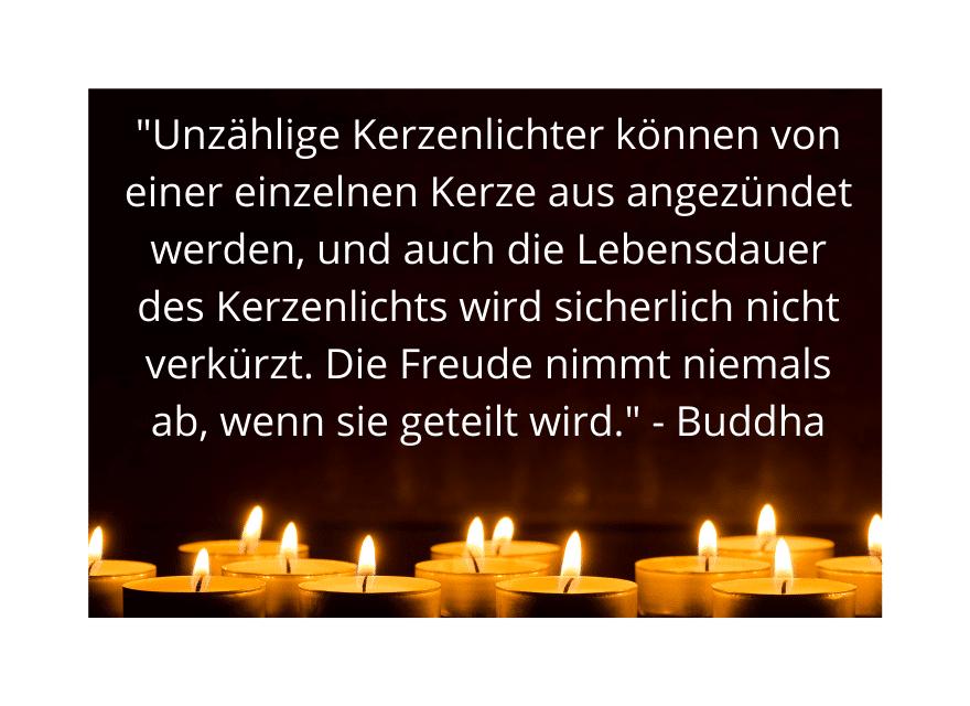 """Viele Kerzenlichter - """"Unzählige Kerzenlichter können von einer einzelnen Kerze aus angezündet werden, und auch die Lebensdauer des Kerzenlichts wird sicherlich nicht verkürzt. Die Freude nimmt niemals ab, wenn sie geteilt wird."""" - Buddha"""